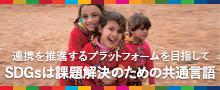 連携を推進するプラットフォームを目指して SDGsは課題解決のための共通言語