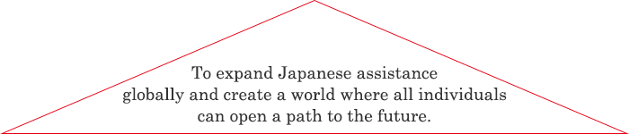 To expand Japanese assistance globally and create a world where all individuals can open a path to the future.